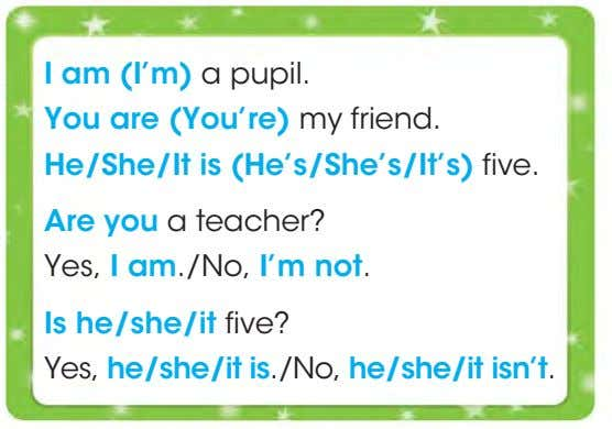 I am (I'm) a pupil. You are (You're) my friend. He/She/It is (He's/She's/It's) five. Are