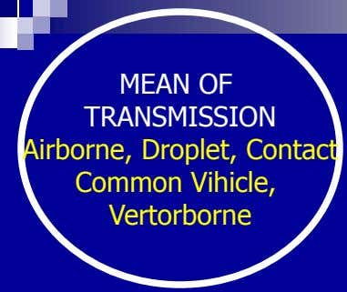 MEAN OF TRANSMISSION Airborne, Droplet, Contact Common Vihicle, Vertorborne