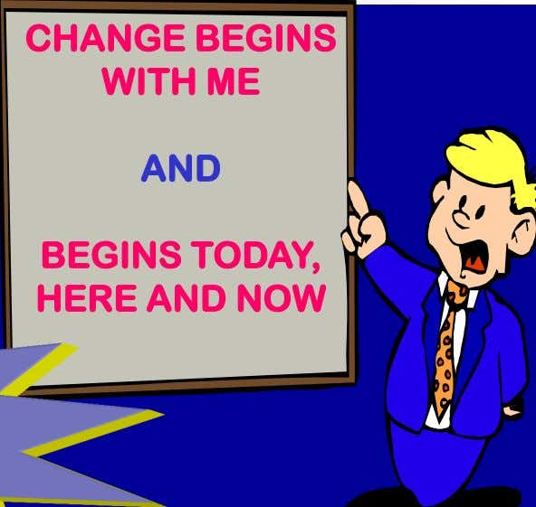 CHANGE BEGINS WITH ME AND BEGINS TODAY, HERE AND NOW