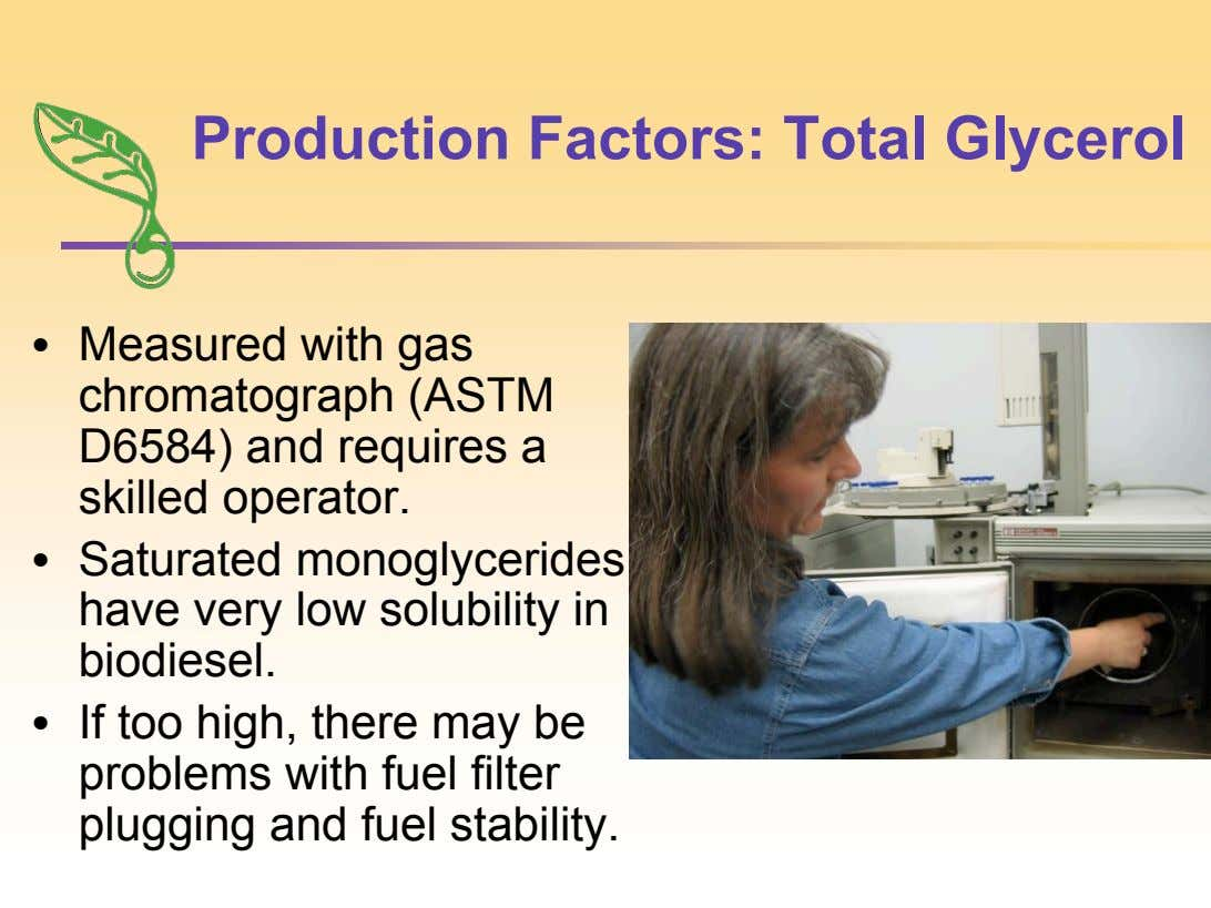 Production Factors: Total Glycerol • Measured with gas chromatograph (ASTM D6584) and requires a skilled operator.
