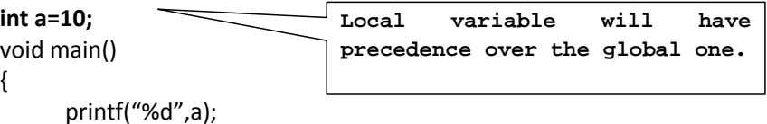 "int a=10; Local variable will have void main() precedence over the global one. { printf(""%d"",a);"