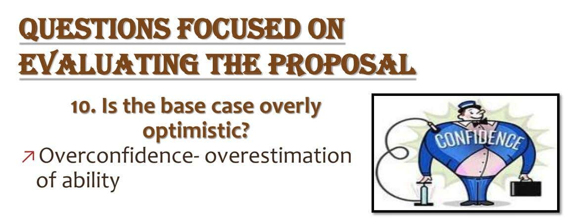 QUESTIONS FOCUSED ON EVALUATING THE PROPOSAL 10. Is the base case overly optimistic? ↗Overconfidence- overestimation of