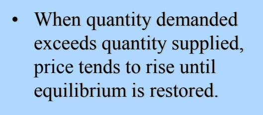• When quantity demanded exceeds quantity supplied, price tends to rise until equilibrium is restored.