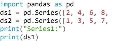 import pandas as pd ds1 = pd . Series ([2, 4, 6, 8, ds2 =