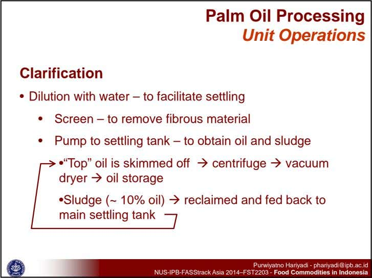 Palm Oil Processing Unit Operations Clarification • Dilution with water – to facilitate settling •