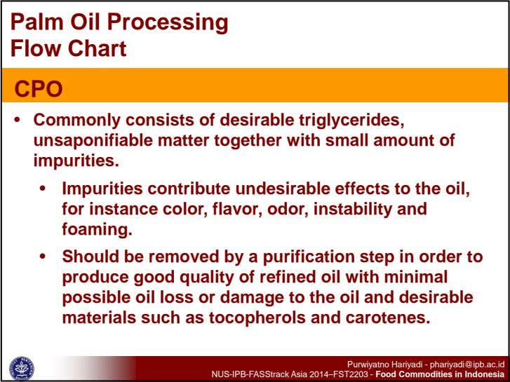 Palm Oil Processing Flow Chart CPO • Commonly consists of desirable triglycerides, unsaponifiable matter together