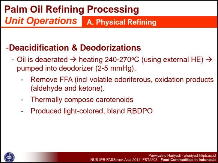 Palm Oil Refining Processing Unit Operations A. Physical Refining -Deacidification & Deodorizations - Oil is