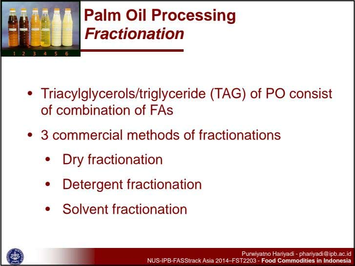Palm Oil Processing Fractionation • Triacylglycerols/triglyceride (TAG) of PO consist of combination of FAs •