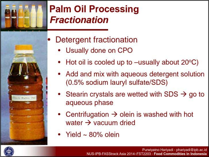 Palm Oil Processing Fractionation • Detergent fractionation • Usually done on CPO • Hot oil