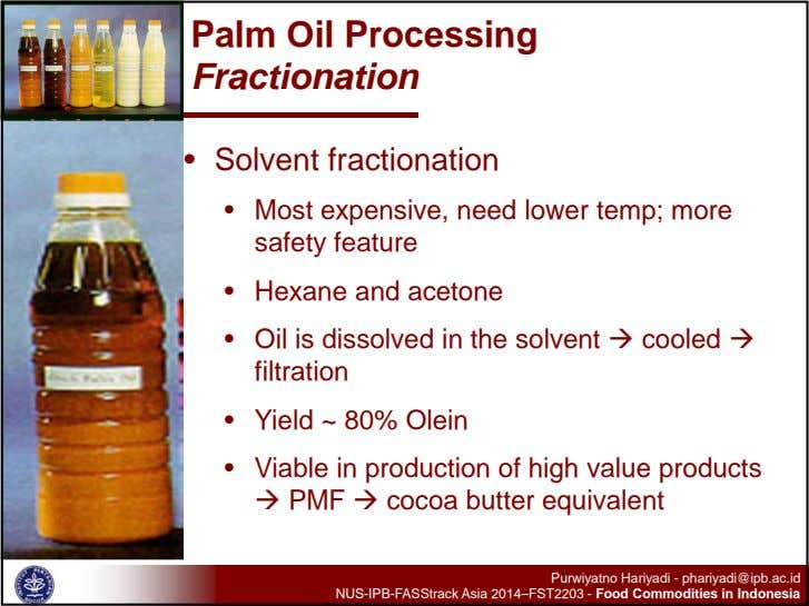 Palm Oil Processing Fractionation • Solvent fractionation • Most expensive, need lower temp; more safety