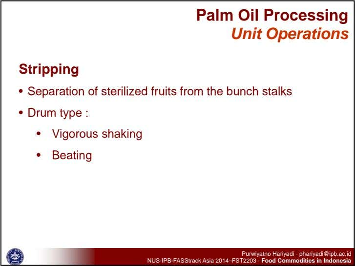 Palm Oil Processing Unit Operations Stripping • Separation of sterilized fruits from the bunch stalks