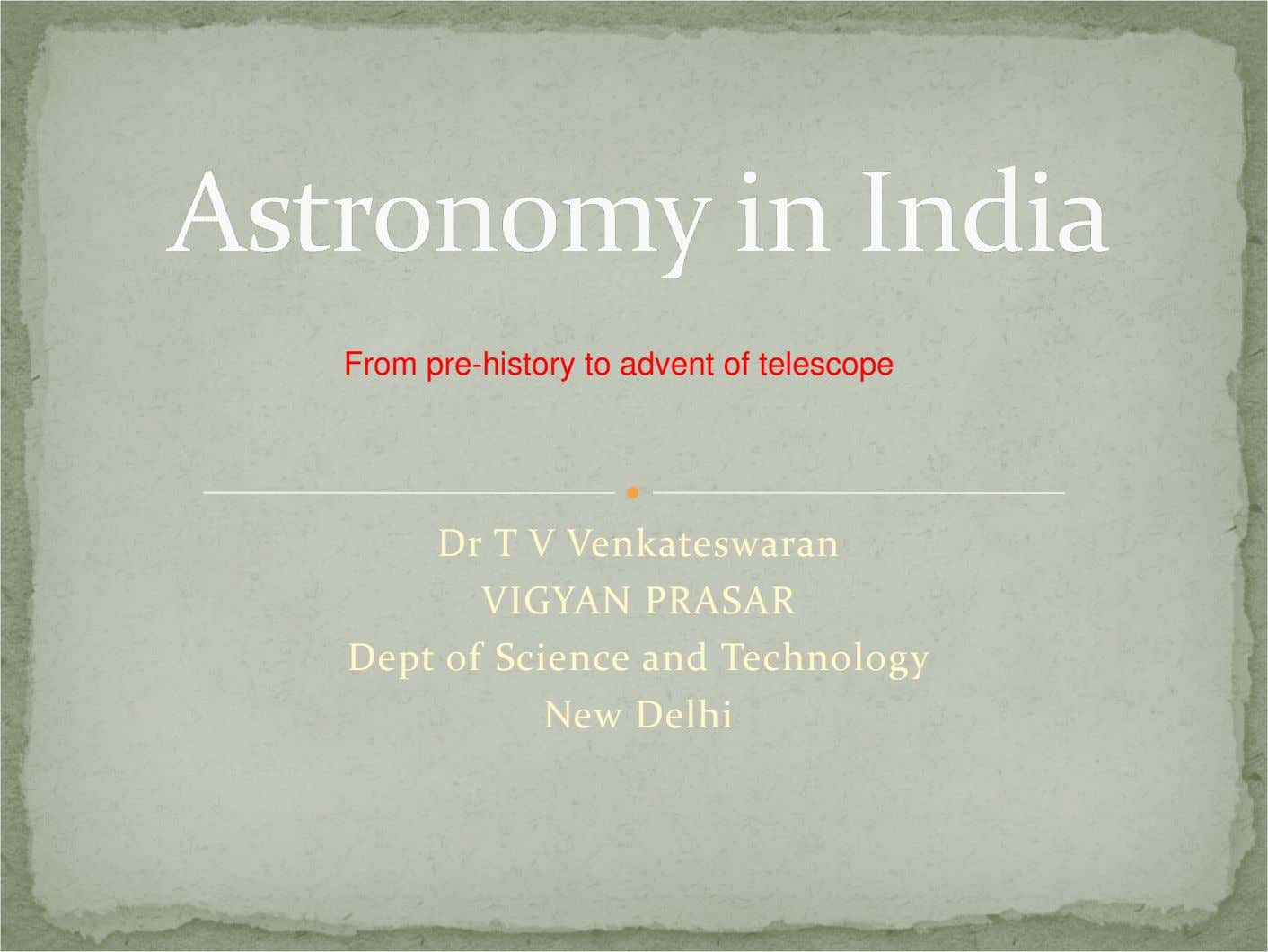From pre-history to advent of telescope Dr T V Venkateswaran VIGYAN PRASAR Dept of Science