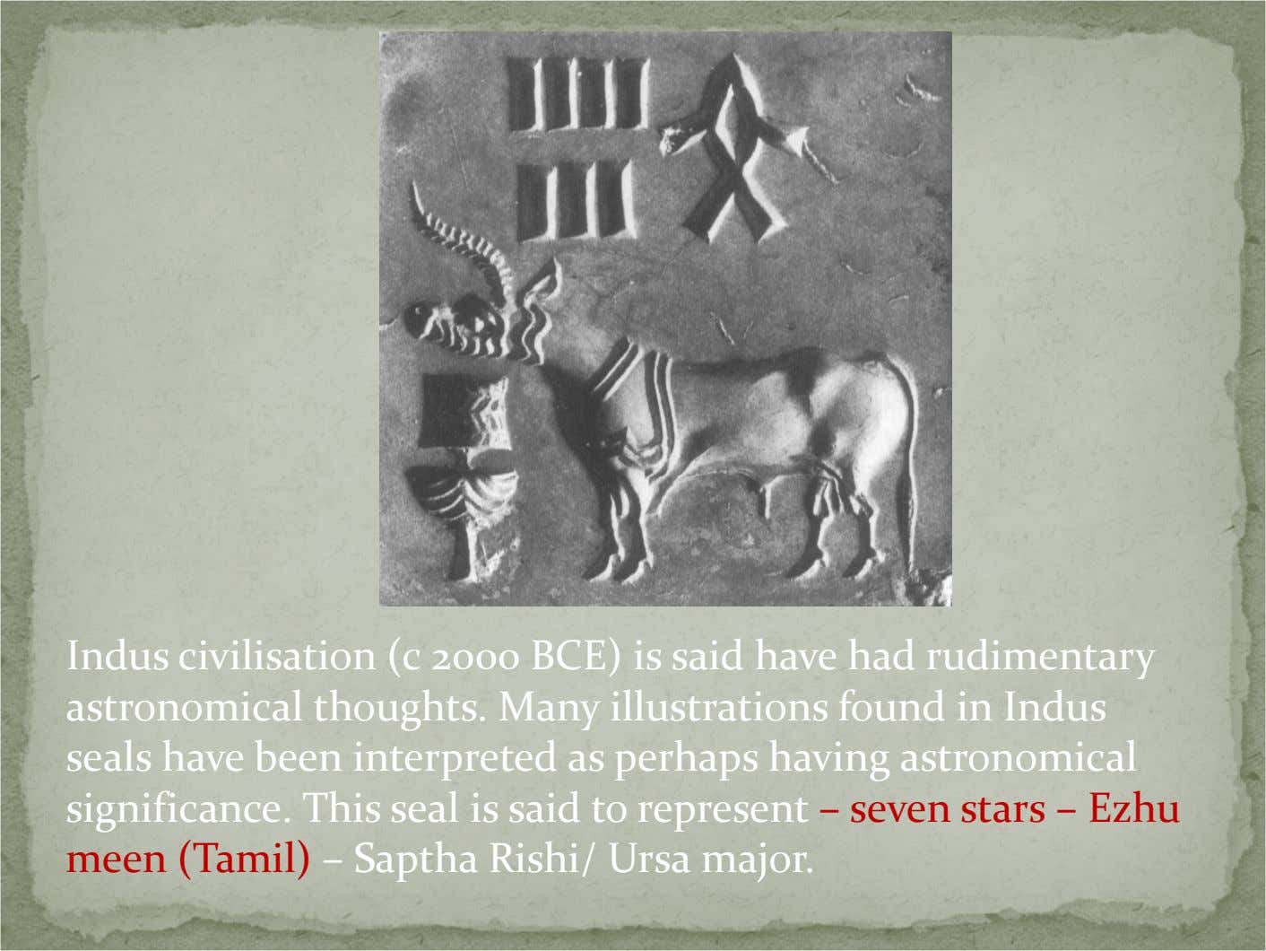 Indus civilisation (c 2000 BCE) is said have had rudimentary astronomical thoughts. Many illustrations found
