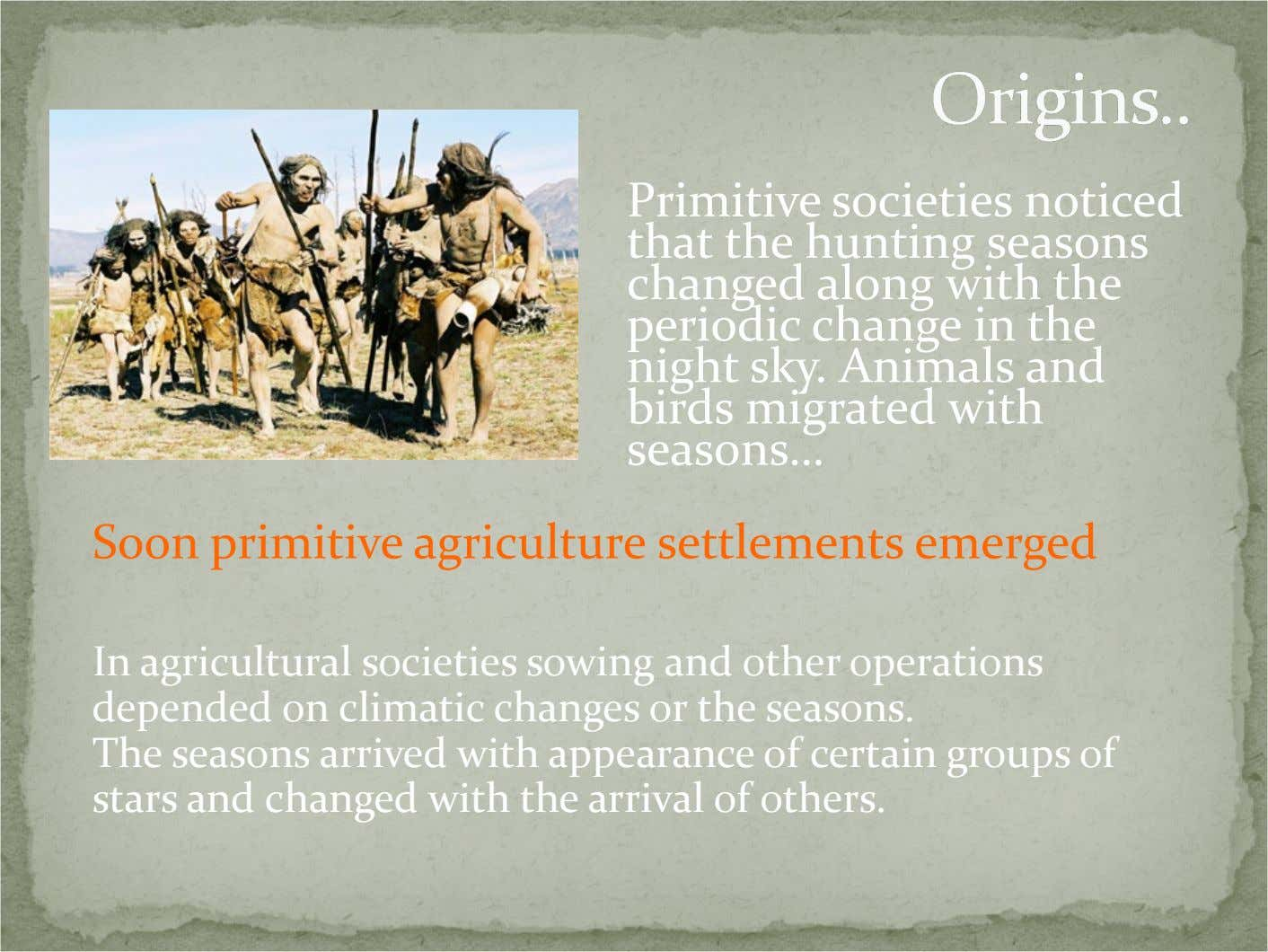 Primitive societies noticed that the hunting seasons changed along with the periodic change in the