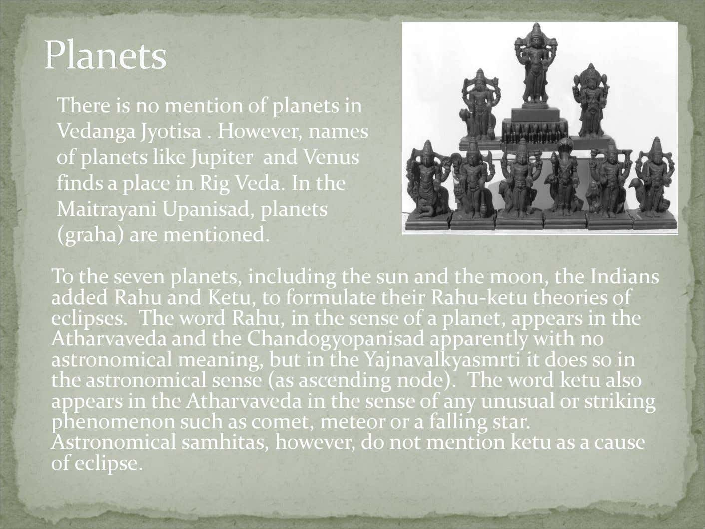 There is no mention of planets in Vedanga Jyotisa . However, names of planets like