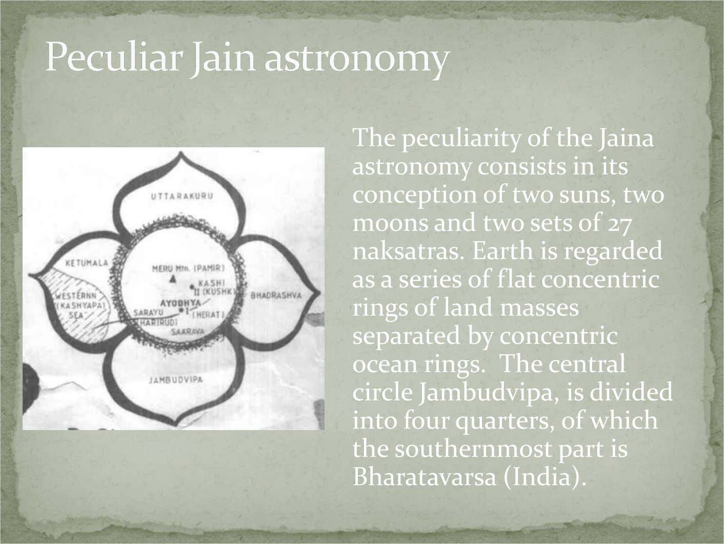 The peculiarity of the Jaina astronomy consists in its conception of two suns, two moons