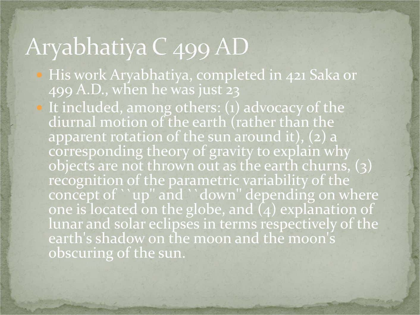 His work Aryabhatiya, completed in 421 Saka or 499 A.D., when he was just 23