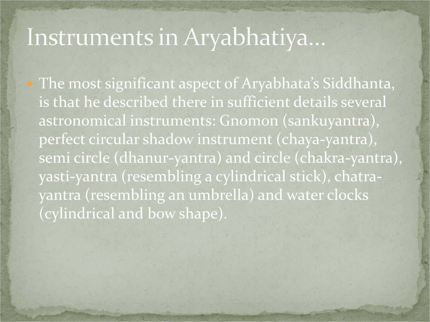 The most significant aspect of Aryabhata's Siddhanta, is that he described there in sufficient details