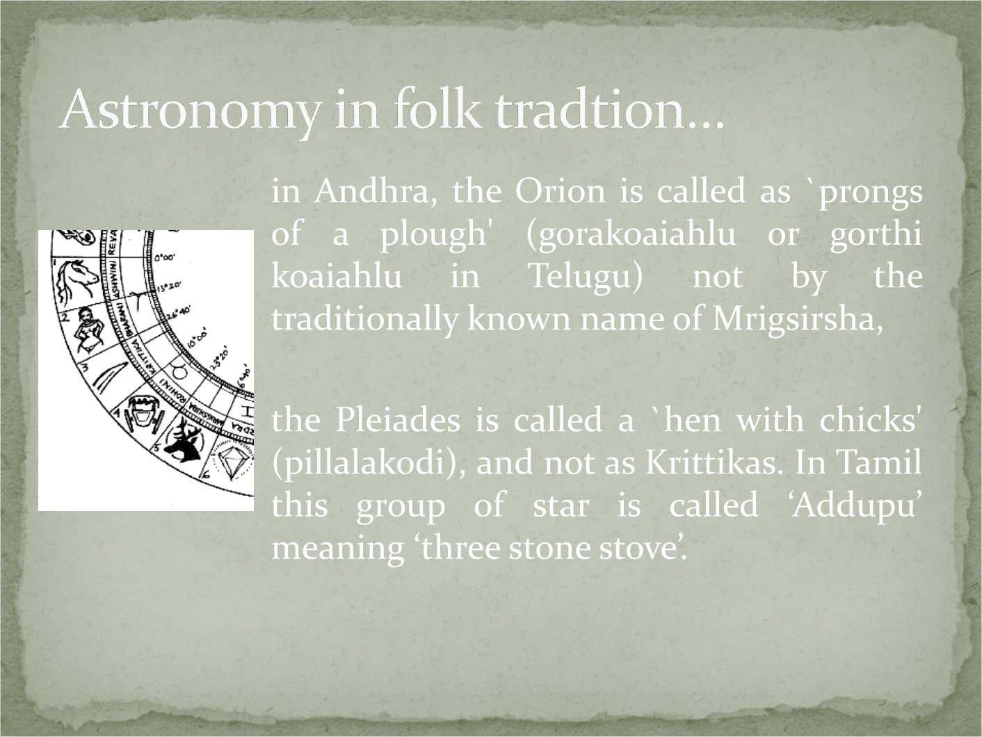 in Andhra, the Orion is called as `prongs of a plough' (gorakoaiahlu or gorthi koaiahlu