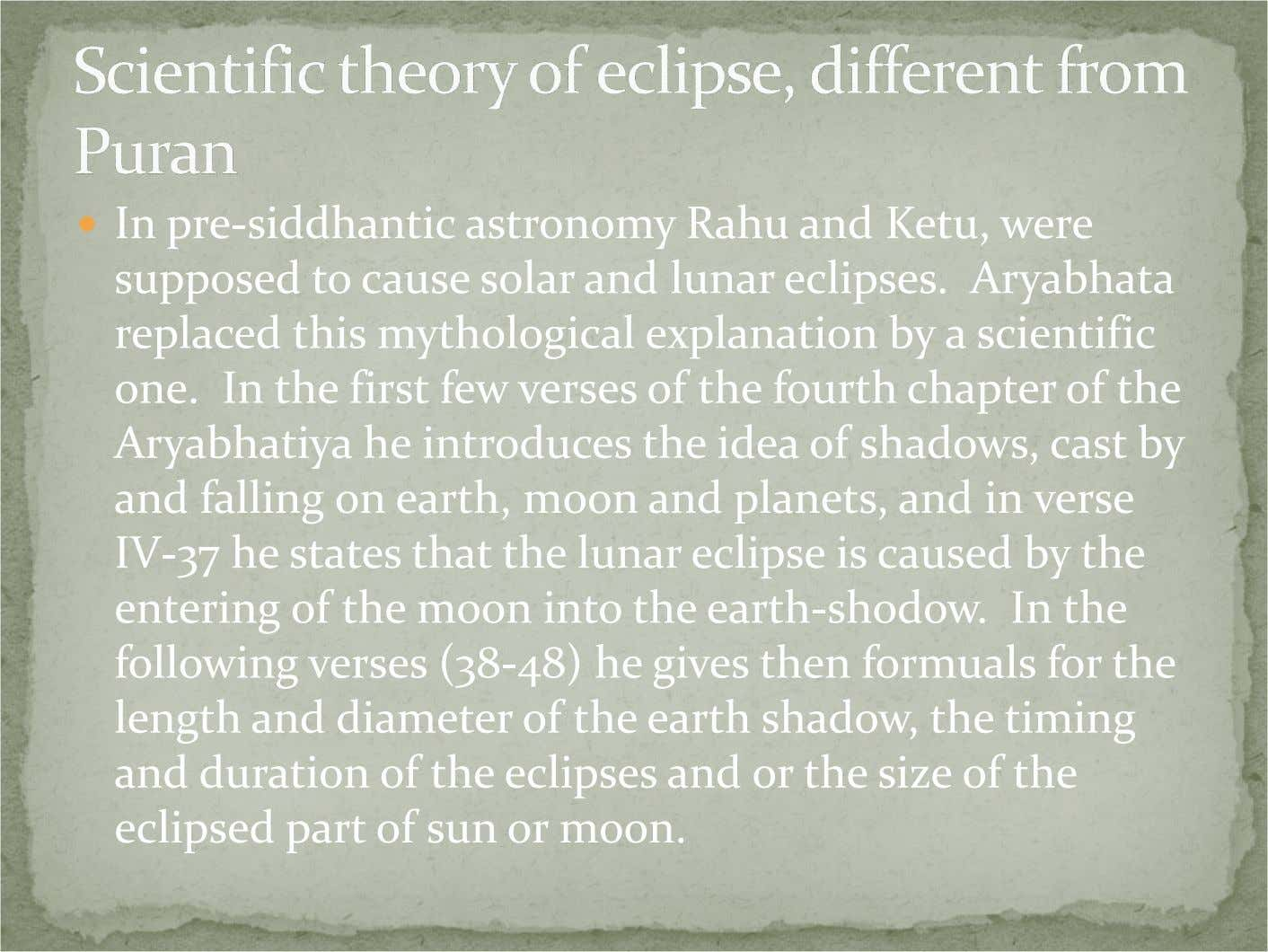 In pre-siddhantic astronomy Rahu and Ketu, were supposed to cause solar and lunar eclipses. Aryabhata