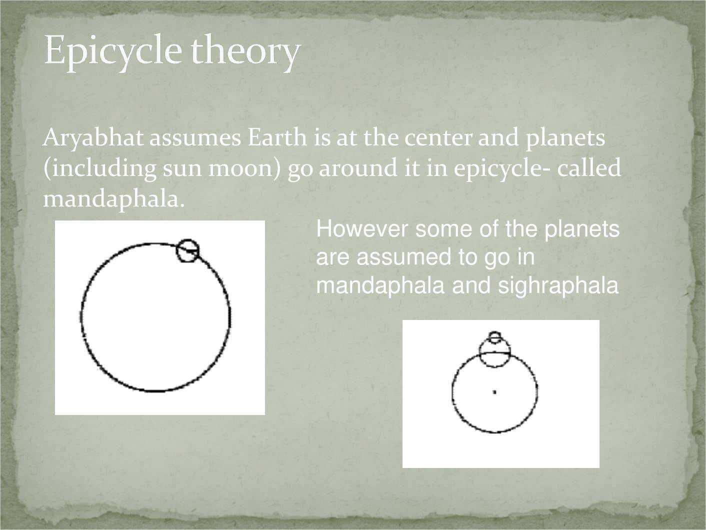 Aryabhat assumes Earth is at the center and planets (including sun moon) go around it