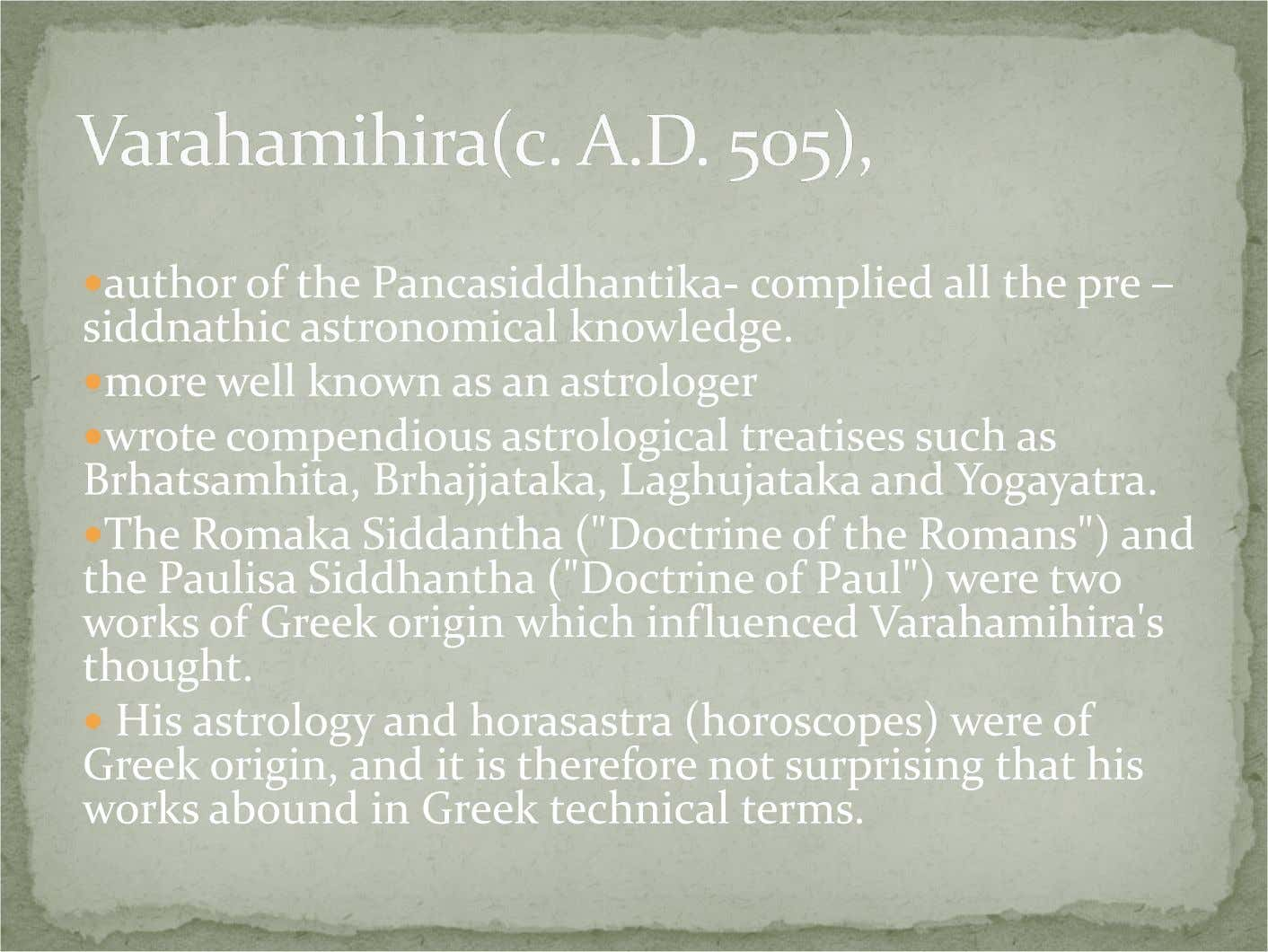author of the Pancasiddhantika- complied all the pre – siddnathic astronomical knowledge. more well known