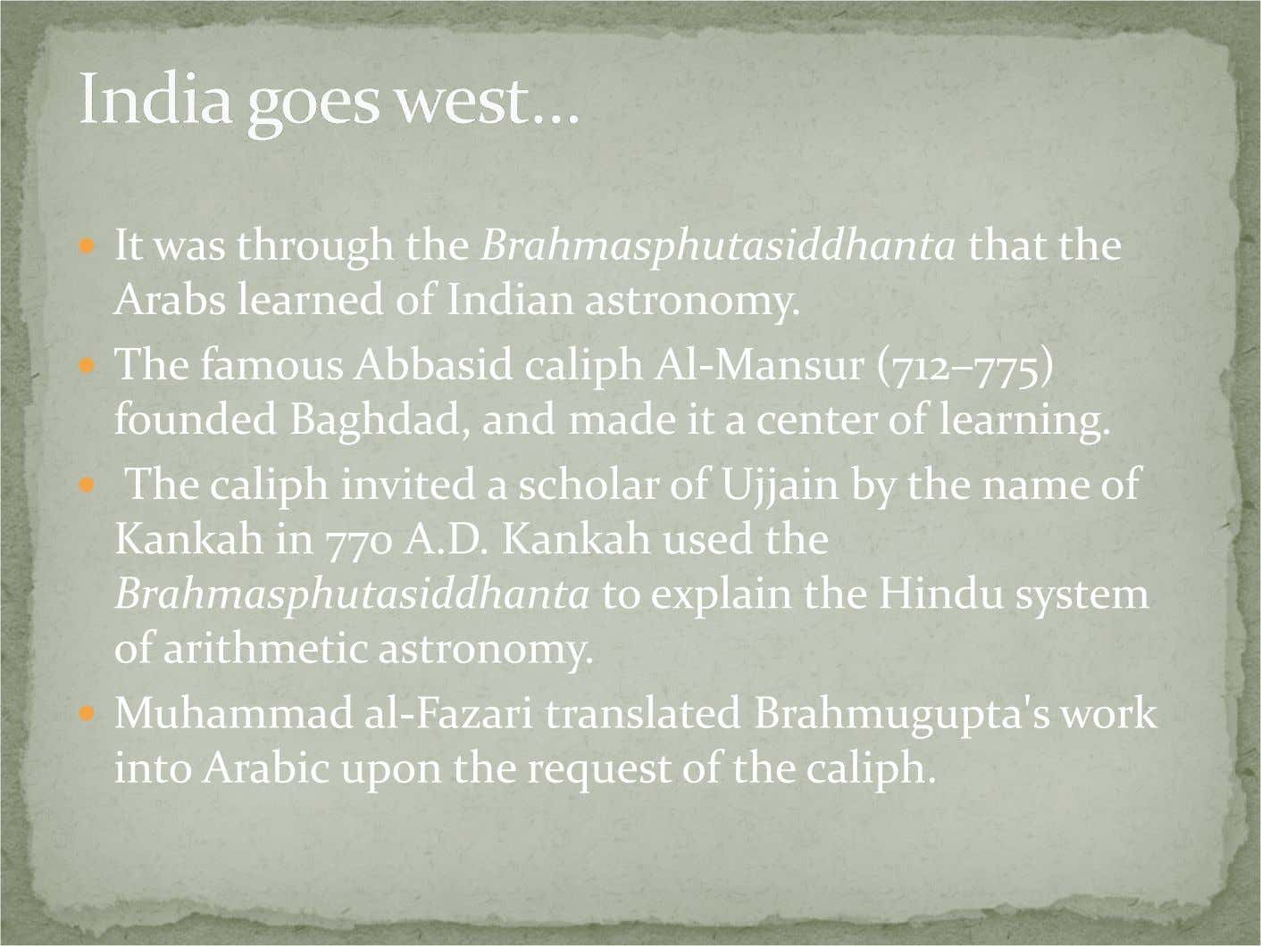 It was through the Brahmasphutasiddhanta that the Arabs learned of Indian astronomy. The famous Abbasid