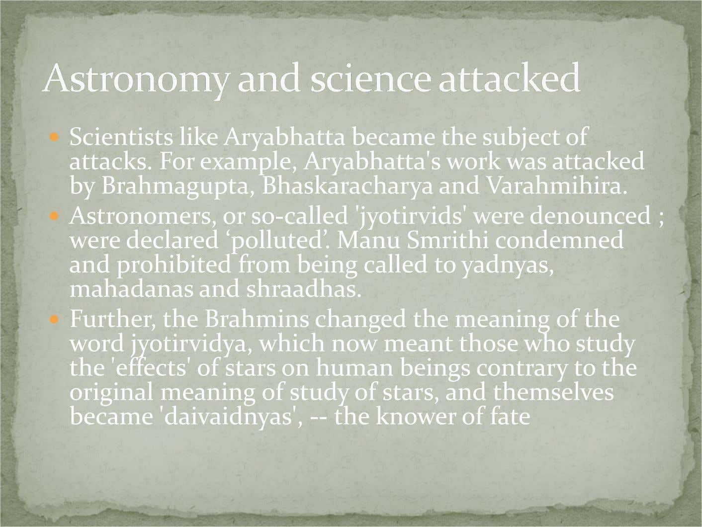 Scientists like Aryabhatta became the subject of attacks. For example, Aryabhatta's work was attacked by