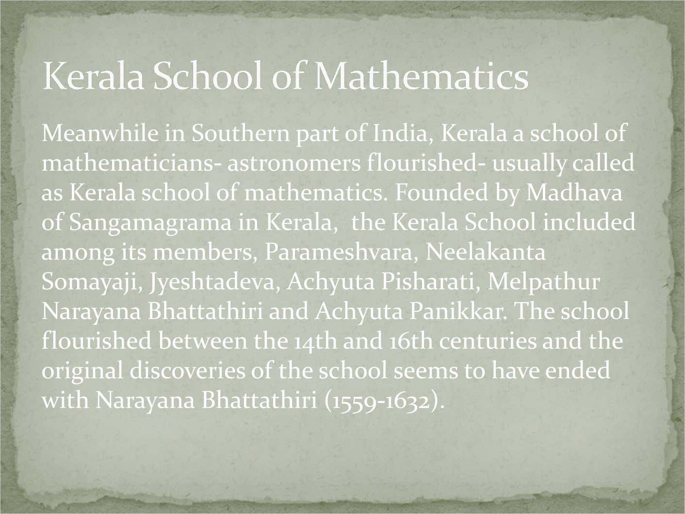 Meanwhile in Southern part of India, Kerala a school of mathematicians- astronomers flourished- usually called