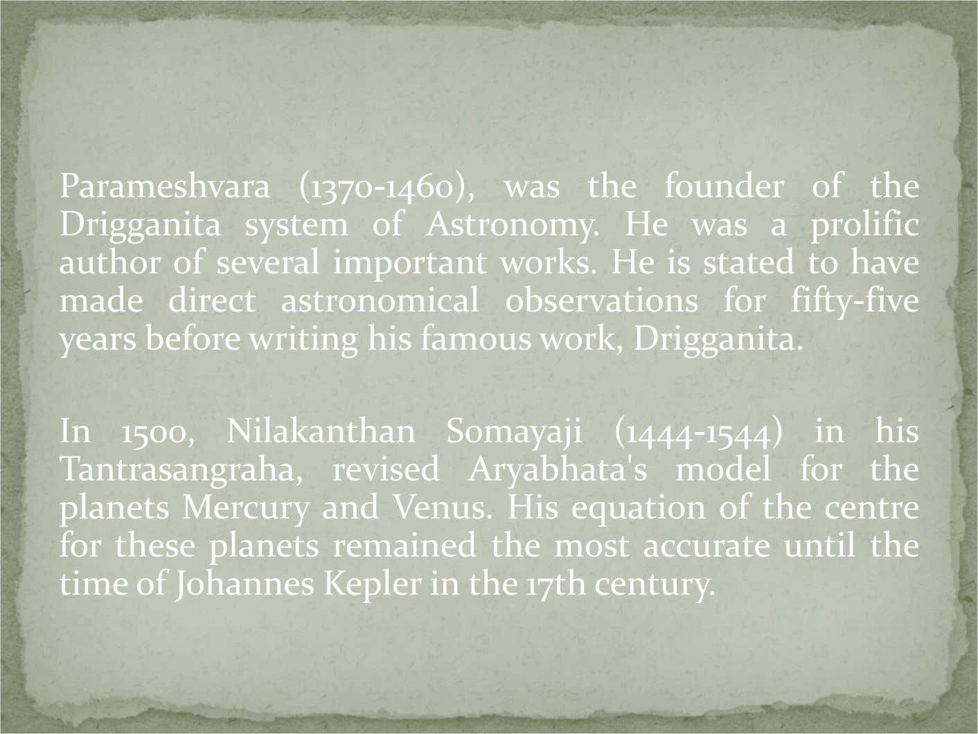 Parameshvara (1370-1460), was the founder of the Drigganita system of Astronomy. He was a prolific