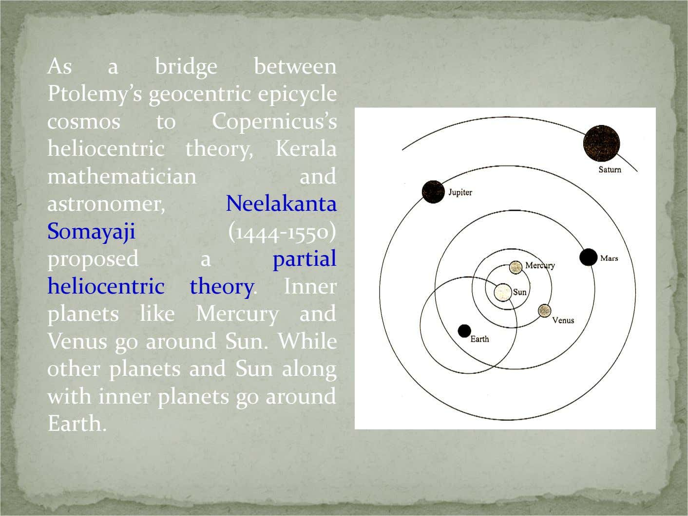 As a bridge between Ptolemy's geocentric epicycle cosmos to Copernicus's heliocentric theory, Kerala mathematician