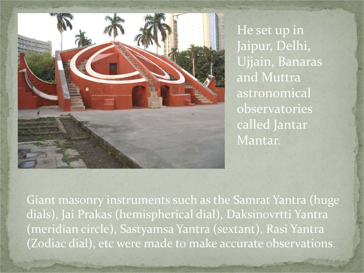 He set up in Jaipur, Delhi, Ujjain, Banaras and Muttra astronomical observatories called Jantar Mantar.