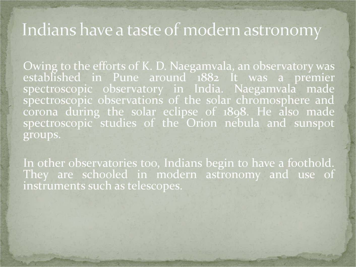 Owing to the efforts of K. D. Naegamvala, an observatory was established in Pune around