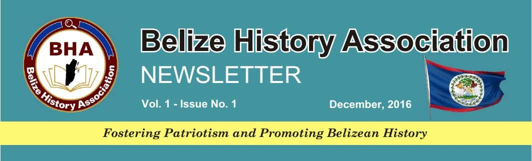 Belize History Association NEWSLETTER Vol. 1 - Issue No. 1 December, 2016 Fostering Patriotism and Promoting