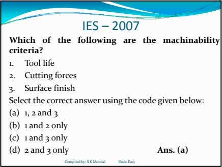 IES – 2007 Which of the following are the machinability criteria? 1. Tool life 2. Cutting