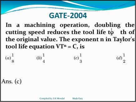 GATE‐2004 In a machining operation, doubling the cutting speed reduces the tool life to th of