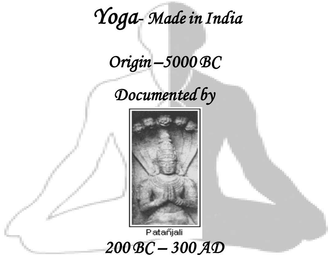 Yoga- Made in India Origin –5000 BC Documented by 200 BC – 300 AD