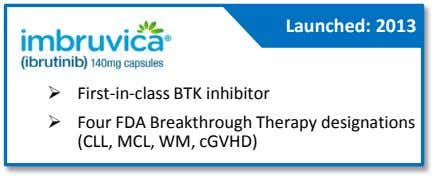 Launched: 2013  First-in-class BTK inhibitor  Four FDA Breakthrough Therapy designations (CLL, MCL, WM,