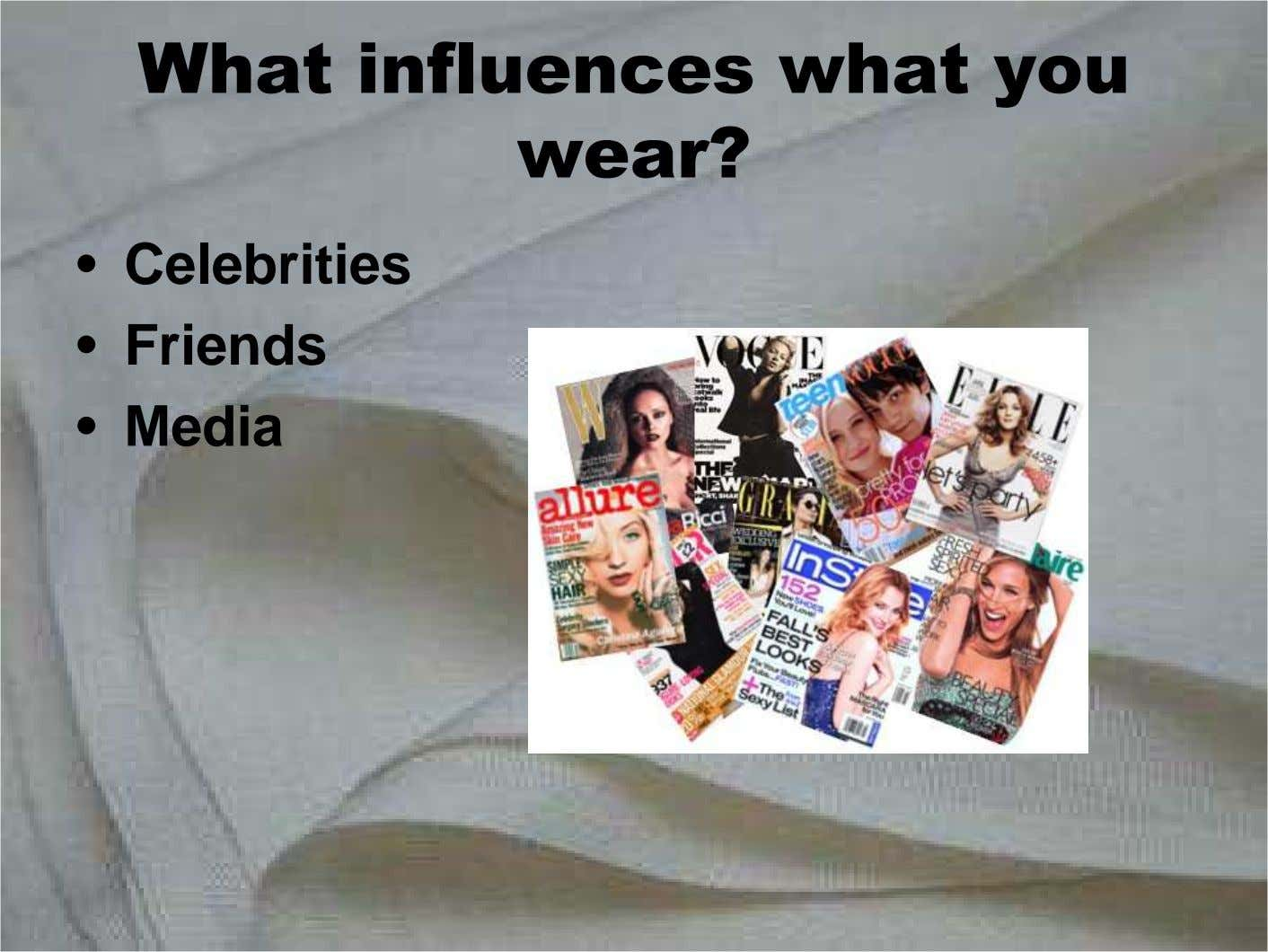What influences what you wear? • Celebrities • Friends • Media