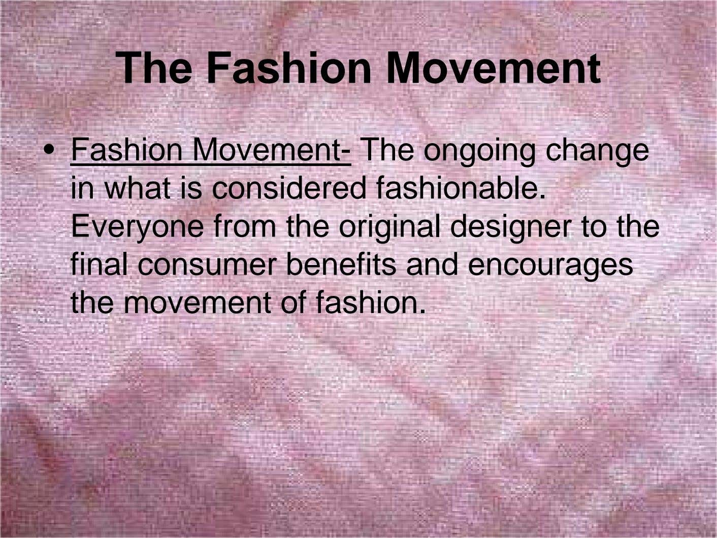 The Fashion Movement • Fashion Movement- The ongoing change in what is considered fashionable. Everyone