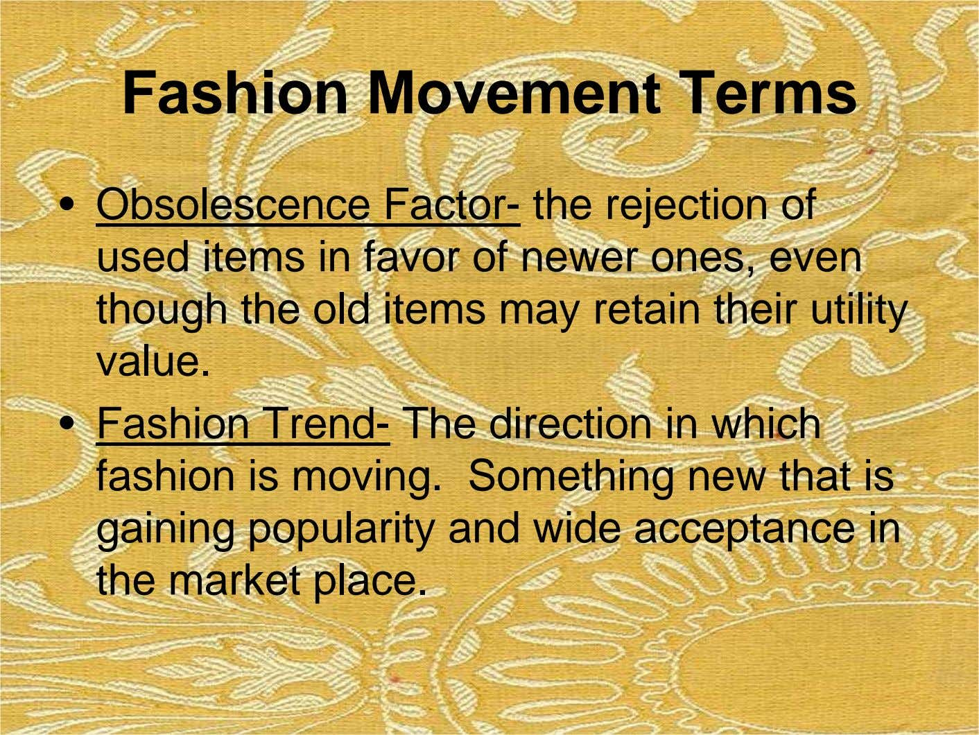 Fashion Movement Terms • Obsolescence Factor- the rejection of used items in favor of newer