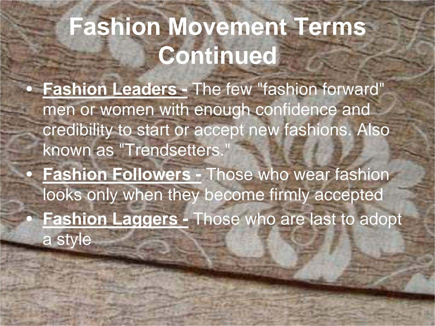 "Fashion Movement Terms Continued • Fashion Leaders - The few ""fashion forward"" men or women"