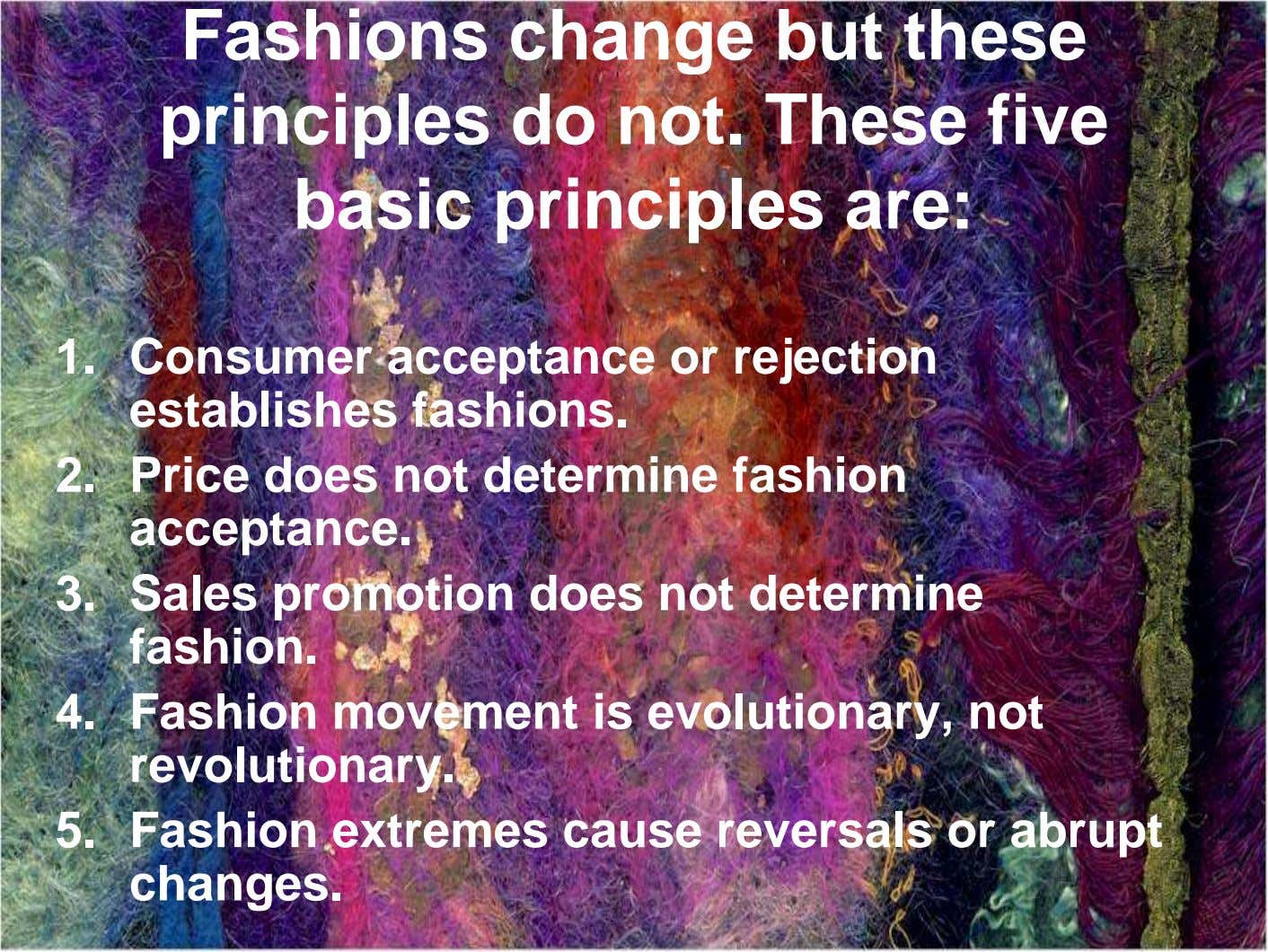 Fashions change but these principles do not. These five basic principles are: 1. Consumer acceptance