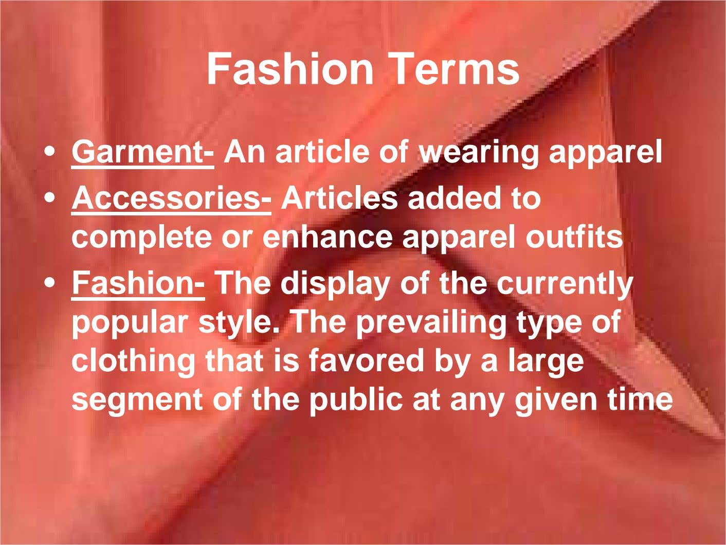 Fashion Terms • Garment- An article of wearing apparel • Accessories- Articles added to complete