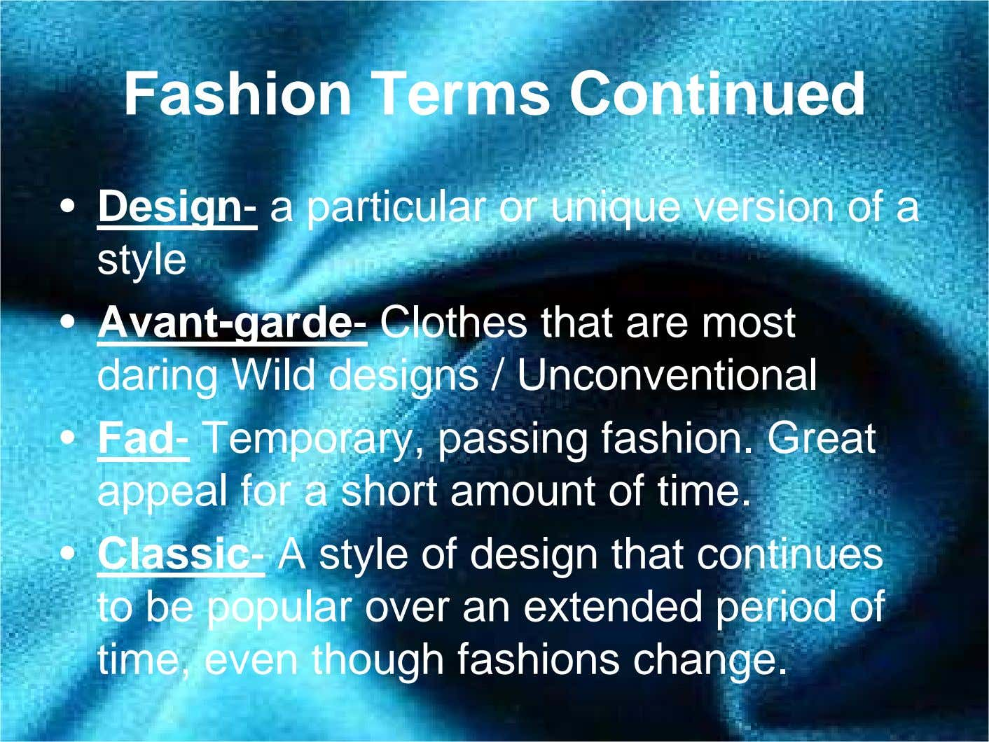 Fashion Terms Continued • Design- a particular or unique version of a style • Avant-garde-