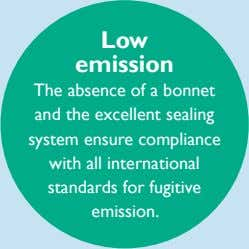 Low emission The absence of a bonnet and the excellent sealing system ensure compliance with