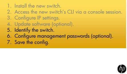 1. Install the new switch. 2. Access the new switch's CLI via a console session.