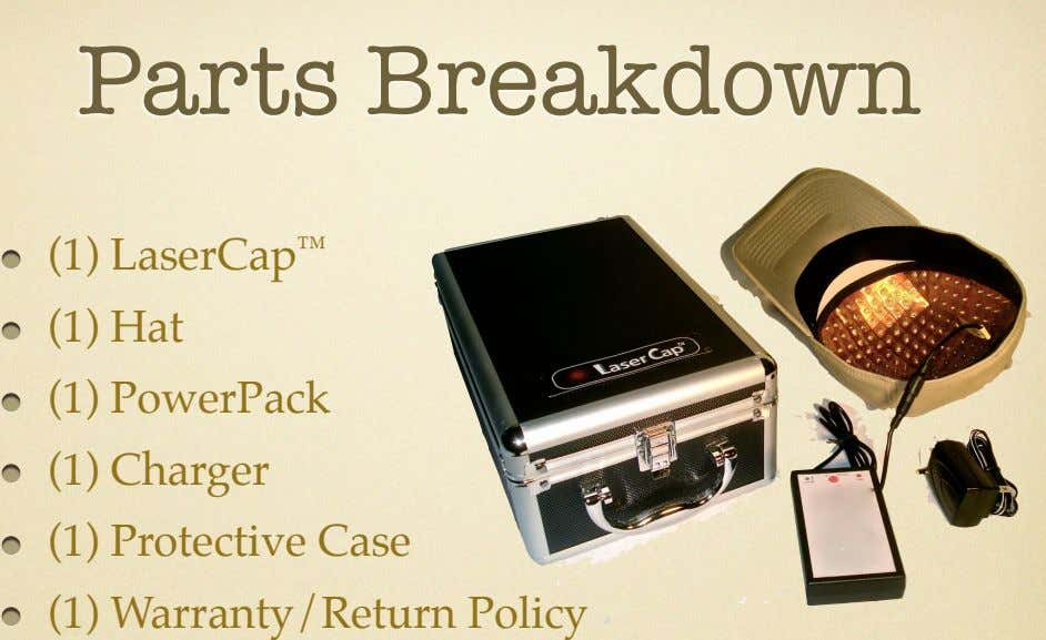 Parts Breakdown (1) LaserCap ™ (1) Hat (1) PowerPack (1) Charger (1) Protective Case (1)