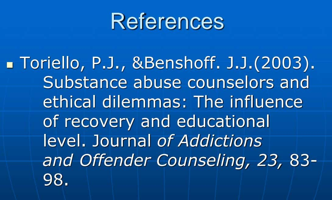 References  Toriello, P.J., &Benshoff. J.J.(2003). Substance abuse counselors and ethical dilemmas: The