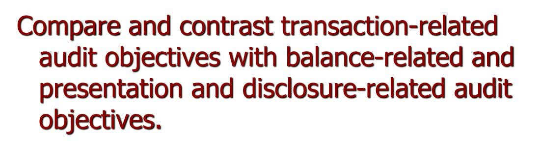 Compare and contrast transaction-related audit objectives with balance-related and presentation and disclosure-related audit objectives.